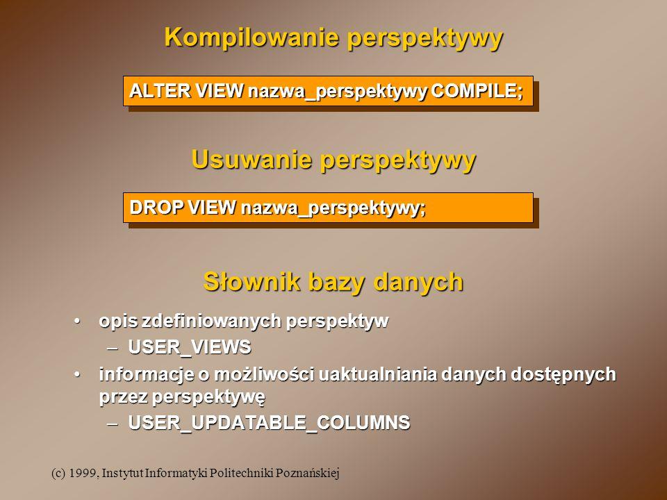 (c) 1999, Instytut Informatyki Politechniki Poznańskiej Kompilowanie perspektywy Usuwanie perspektywy ALTER VIEW nazwa_perspektywy COMPILE; DROP VIEW