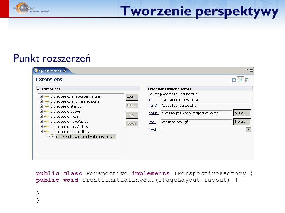 Tworzenie perspektywy Punkt rozszerzeń public class Perspective implements IPerspectiveFactory { public void createInitialLayout(IPageLayout layout) { }