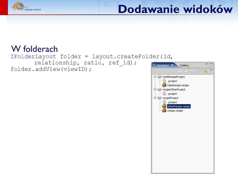 Dodawanie widoków W folderach IFolderLayout folder = layout.createFolder(id, relationship, ratio, ref_id); folder.addView(viewID);