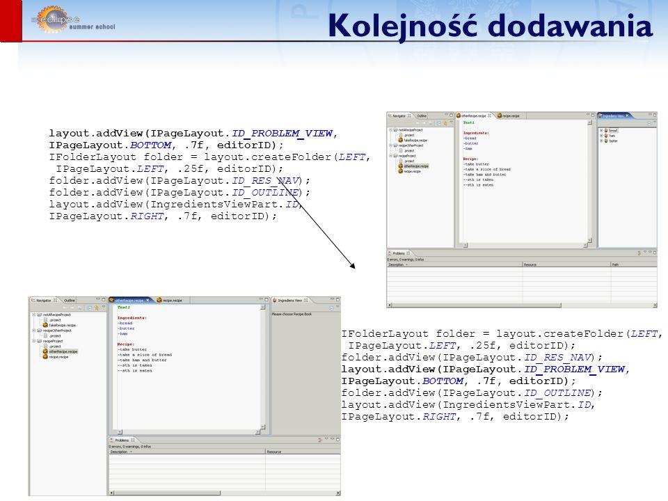 Kolejność dodawania layout.addView(IPageLayout.ID_PROBLEM_VIEW, IPageLayout.BOTTOM,.7f, editorID); IFolderLayout folder = layout.createFolder(LEFT, IPageLayout.LEFT,.25f, editorID); folder.addView(IPageLayout.ID_RES_NAV); folder.addView(IPageLayout.ID_OUTLINE); layout.addView(IngredientsViewPart.ID, IPageLayout.RIGHT,.7f, editorID); IFolderLayout folder = layout.createFolder(LEFT, IPageLayout.LEFT,.25f, editorID); folder.addView(IPageLayout.ID_RES_NAV); layout.addView(IPageLayout.ID_PROBLEM_VIEW, IPageLayout.BOTTOM,.7f, editorID); folder.addView(IPageLayout.ID_OUTLINE); layout.addView(IngredientsViewPart.ID, IPageLayout.RIGHT,.7f, editorID);