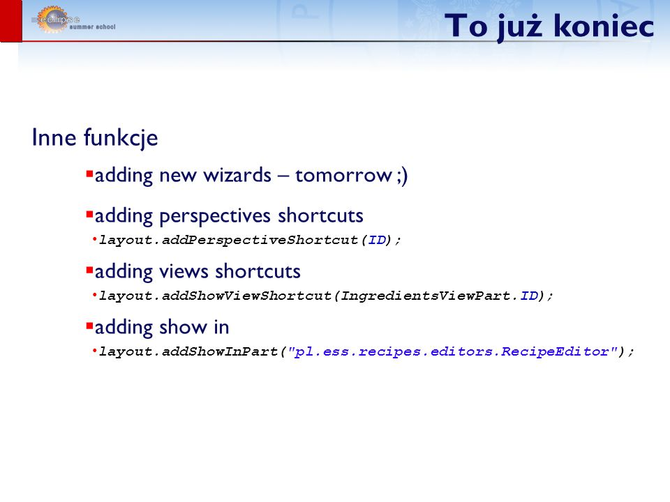 To już koniec Inne funkcje adding new wizards – tomorrow ;) adding perspectives shortcuts layout.addPerspectiveShortcut(ID); adding views shortcuts layout.addShowViewShortcut(IngredientsViewPart.ID); adding show in layout.addShowInPart( pl.ess.recipes.editors.RecipeEditor );