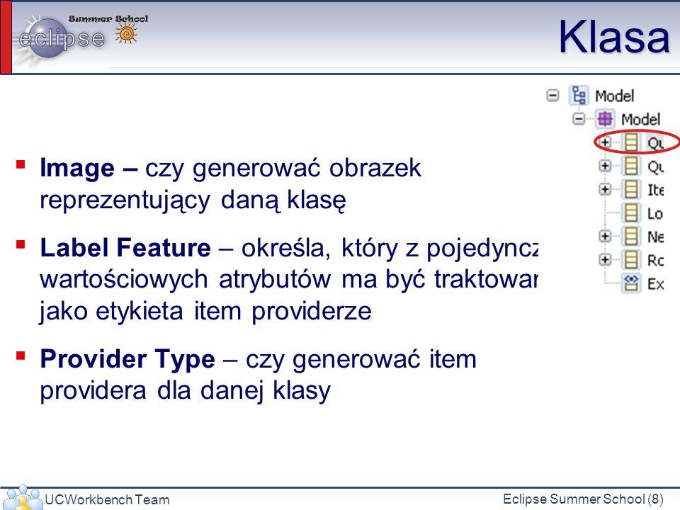 UCWorkbench Team Eclipse Summer School (8) Klasa Image – czy generować obrazek reprezentujący daną klasę Label Feature – określa, który z pojedynczo- wartościowych atrybutów ma być traktowany jako etykieta item providerze Provider Type – czy generować item providera dla danej klasy