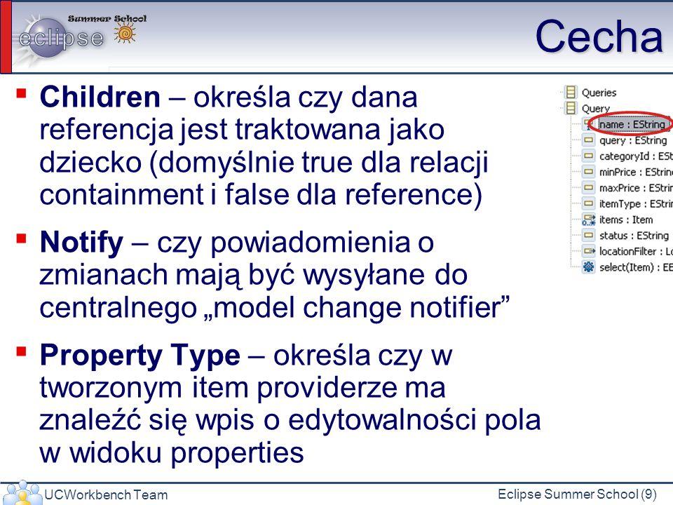 UCWorkbench Team Eclipse Summer School (9) Cecha Children – określa czy dana referencja jest traktowana jako dziecko (domyślnie true dla relacji containment i false dla reference) Notify – czy powiadomienia o zmianach mają być wysyłane do centralnego model change notifier Property Type – określa czy w tworzonym item providerze ma znaleźć się wpis o edytowalności pola w widoku properties
