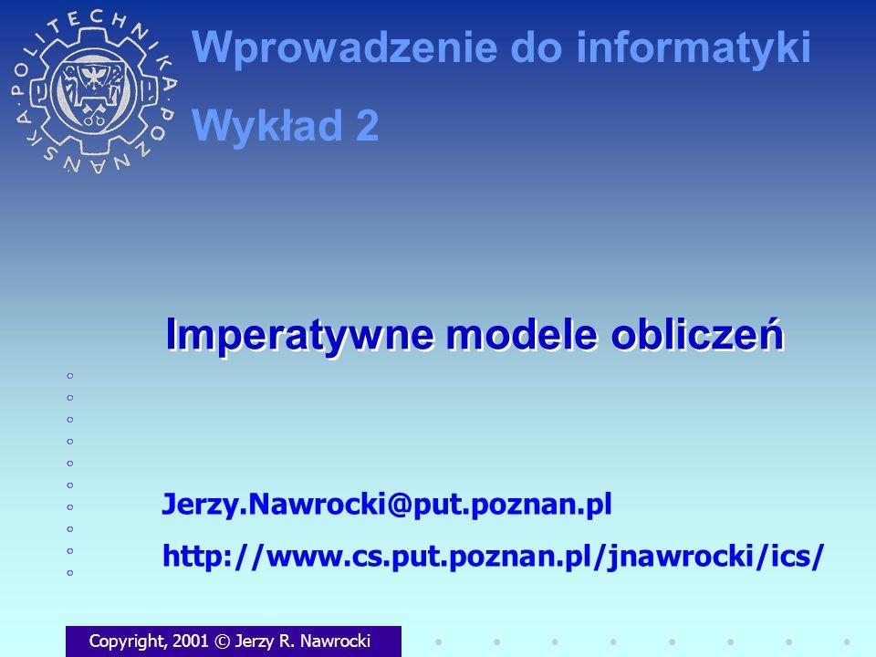Imperatywne modele obliczeń Copyright, 2001 © Jerzy R. Nawrocki Jerzy.Nawrocki@put.poznan.pl http://www.cs.put.poznan.pl/jnawrocki/ics/ Wprowadzenie d