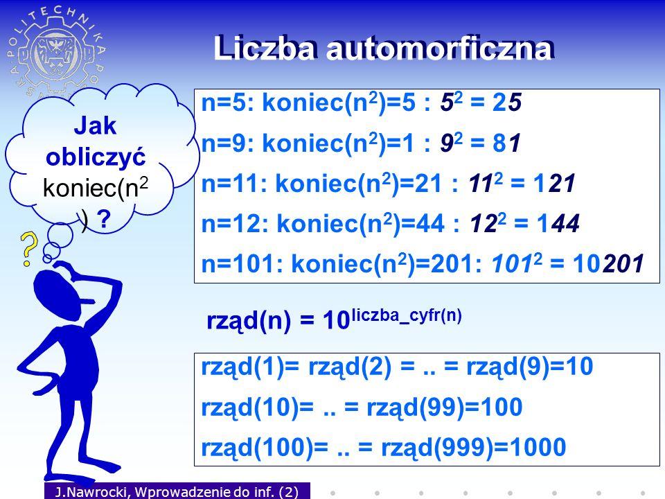 J.Nawrocki, Wprowadzenie do inf. (2) Liczba automorficzna n=5: koniec(n 2 )=5 : 5 2 = 25 n=9: koniec(n 2 )=1 : 9 2 = 81 n=11: koniec(n 2 )=21 : 11 2 =