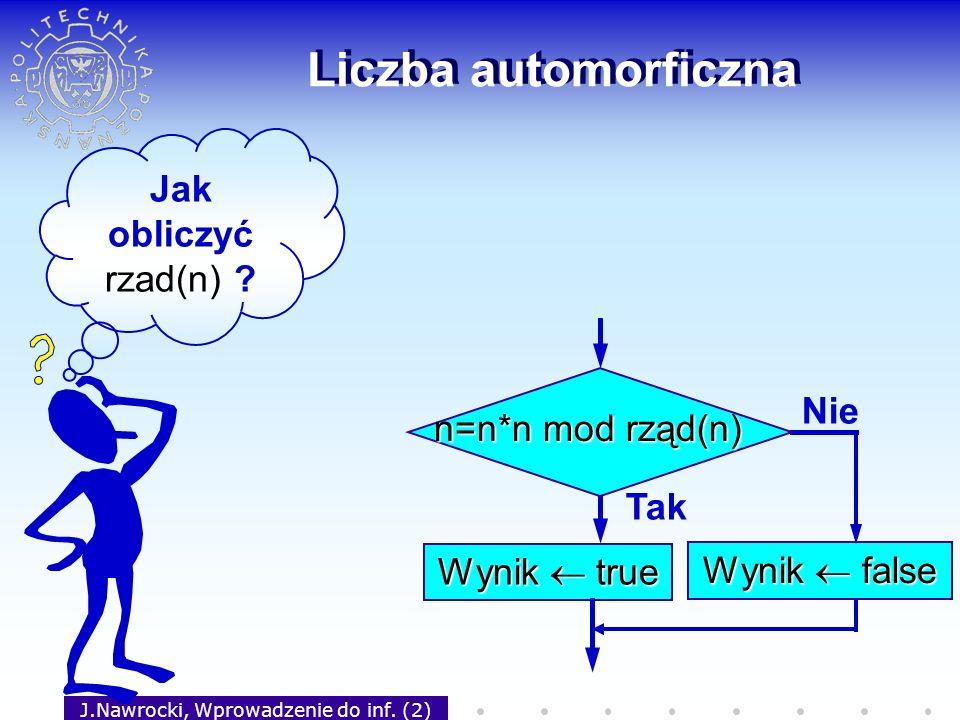 J.Nawrocki, Wprowadzenie do inf. (2) Liczba automorficzna Tak Wynik true Nie Wynik false n=n*n mod rząd(n) Jak obliczyć rzad(n) ?