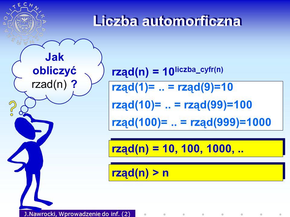J.Nawrocki, Wprowadzenie do inf. (2) Liczba automorficzna Jak obliczyć rzad(n) ? rząd(1)=.. = rząd(9)=10 rząd(10)=.. = rząd(99)=100 rząd(100)=.. = rzą