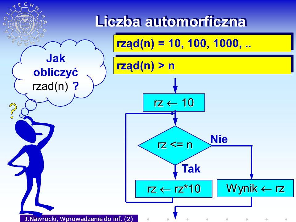 J.Nawrocki, Wprowadzenie do inf. (2) Liczba automorficzna Jak obliczyć rzad(n) ? rząd(n) = 10, 100, 1000,.. rząd(n) > n rz 10 rz <= n Tak rz rz*10 Nie