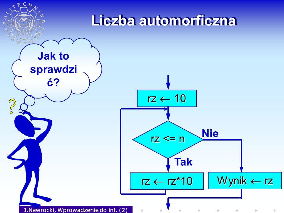 J.Nawrocki, Wprowadzenie do inf. (2) Liczba automorficzna rz 10 rz <= n Tak rz rz*10 Nie Wynik rz Jak to sprawdzi ć?