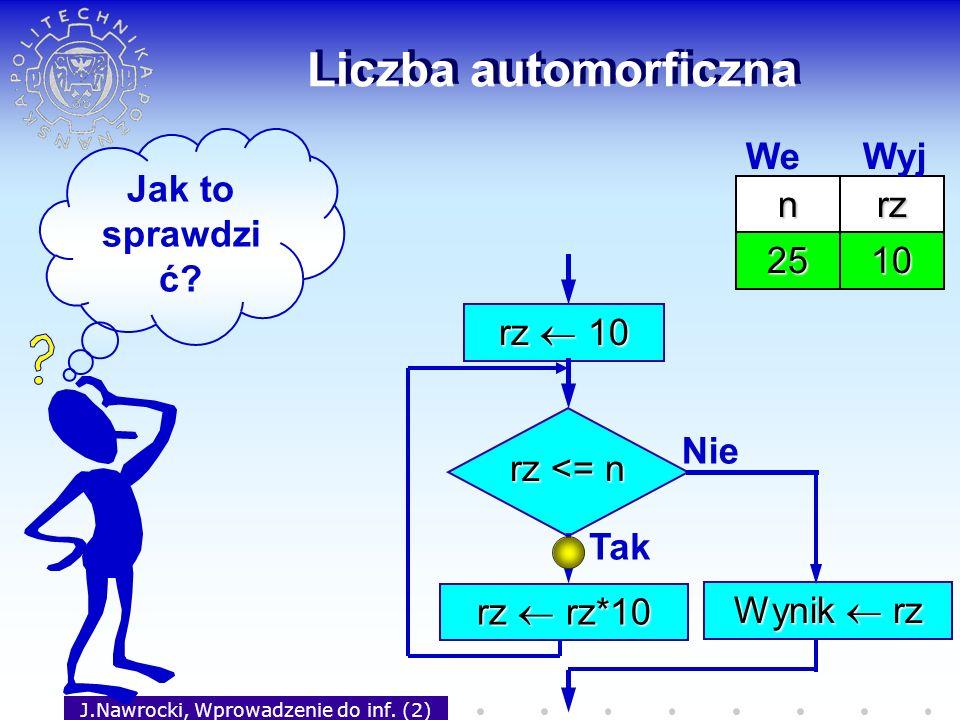 J.Nawrocki, Wprowadzenie do inf. (2) Liczba automorficzna rz 10 rz <= n Tak rz rz*10 Nie Wynik rz Jak to sprawdzi ć? nrz 25 We Wyj 10