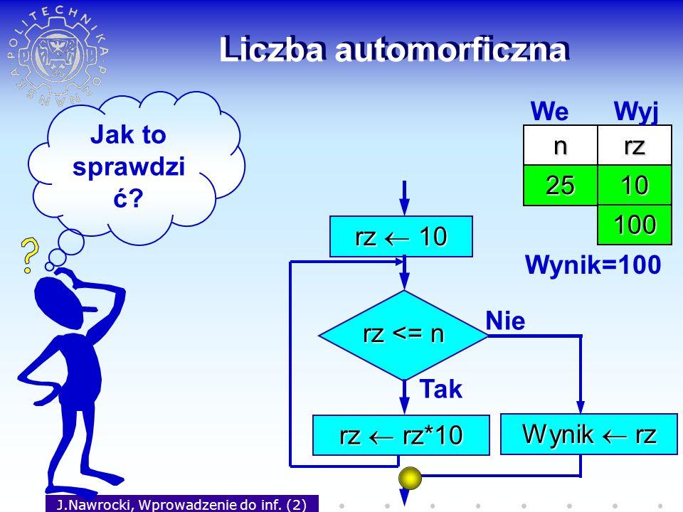 J.Nawrocki, Wprowadzenie do inf. (2) Liczba automorficzna rz 10 rz <= n Tak rz rz*10 Nie Wynik rz nrz 25 We Wyj 10 100 Wynik=100 Jak to sprawdzi ć?