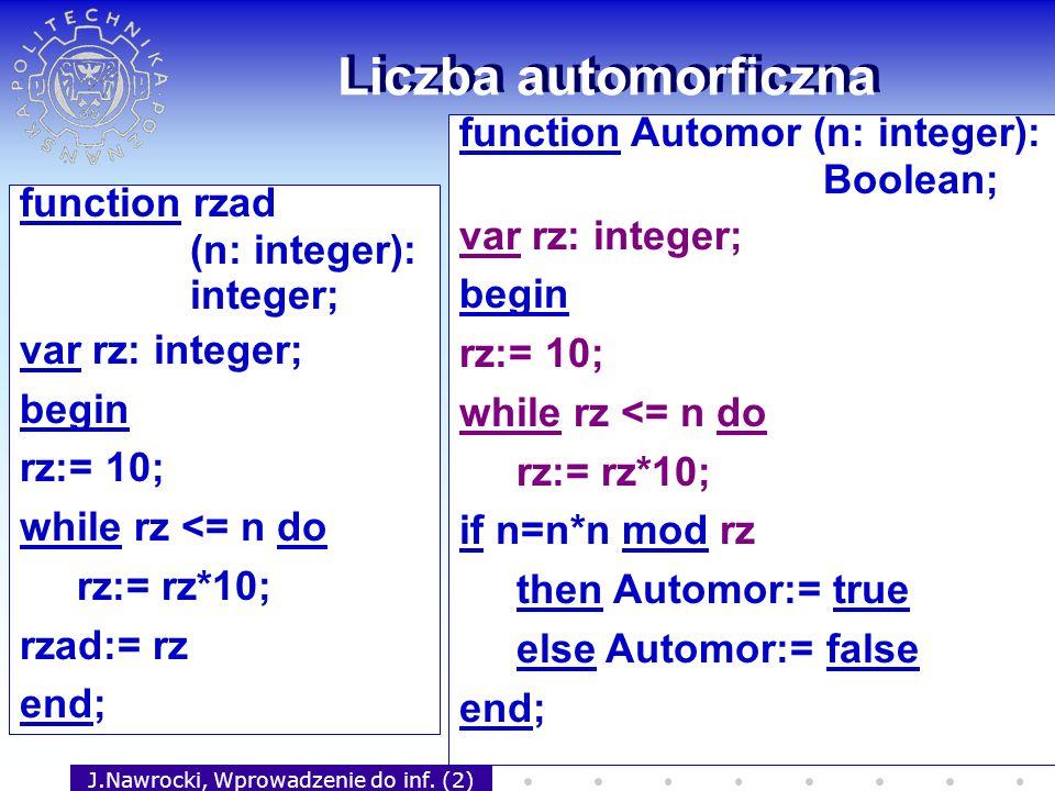 J.Nawrocki, Wprowadzenie do inf. (2) Liczba automorficzna function rzad (n: integer): integer; var rz: integer; begin rz:= 10; while rz <= n do rz:= r