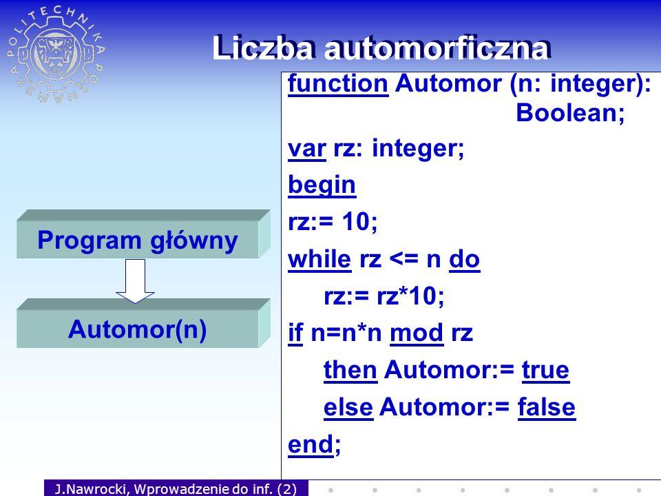 J.Nawrocki, Wprowadzenie do inf. (2) Liczba automorficzna function Automor (n: integer): Boolean; var rz: integer; begin rz:= 10; while rz <= n do rz: