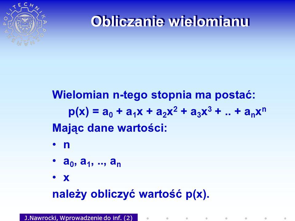 J.Nawrocki, Wprowadzenie do inf. (2) Obliczanie wielomianu Wielomian n-tego stopnia ma postać: p(x) = a 0 + a 1 x + a 2 x 2 + a 3 x 3 +.. + a n x n Ma