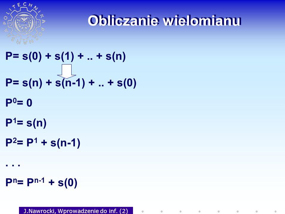 J.Nawrocki, Wprowadzenie do inf. (2) Obliczanie wielomianu P= s(0) + s(1) +.. + s(n) P= s(n) + s(n-1) +.. + s(0) P 0 = 0 P 1 = s(n) P 2 = P 1 + s(n-1)