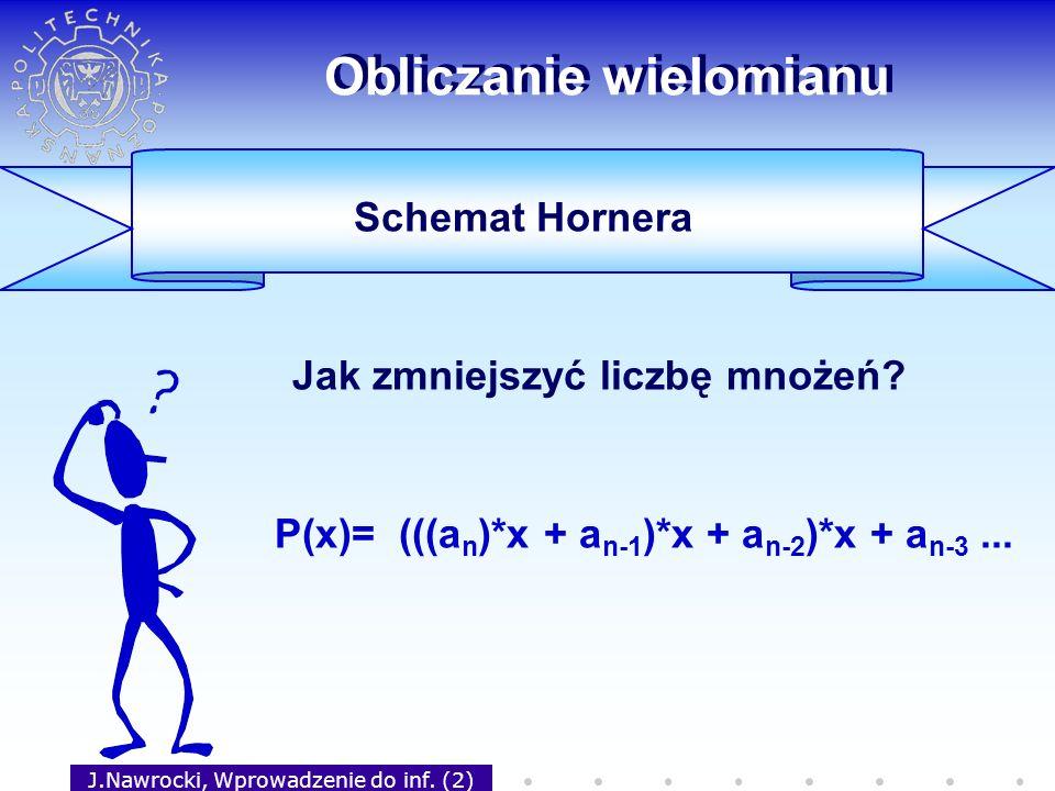 J.Nawrocki, Wprowadzenie do inf. (2) Obliczanie wielomianu P(x)= (((a n )*x + a n-1 )*x + a n-2 )*x + a n-3... Schemat Hornera Jak zmniejszyć liczbę m