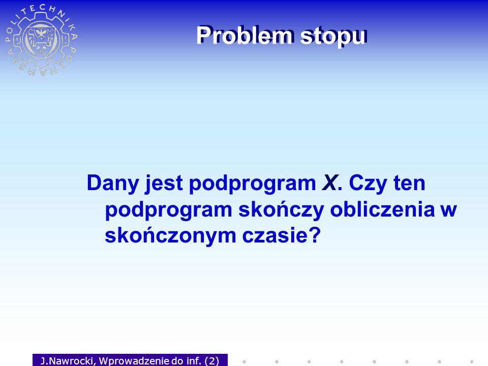 J.Nawrocki, Wprowadzenie do inf. (2) Problem stopu Dany jest podprogram X. Czy ten podprogram skończy obliczenia w skończonym czasie?