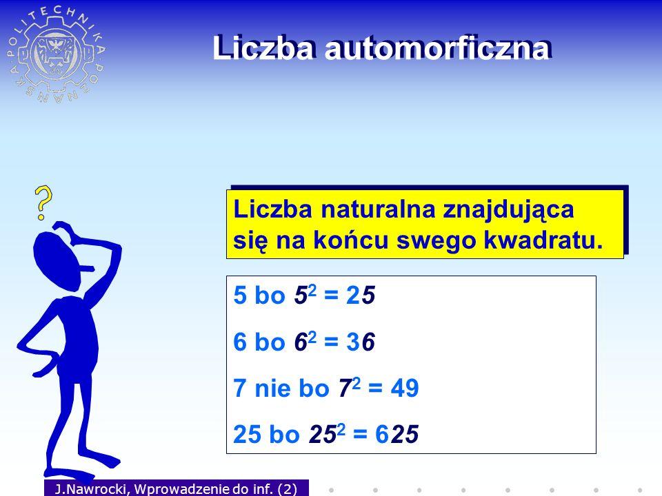 J.Nawrocki, Wprowadzenie do inf. (2) Liczba automorficzna Liczba naturalna znajdująca się na końcu swego kwadratu. 5 bo 5 2 = 25 6 bo 6 2 = 36 7 nie b
