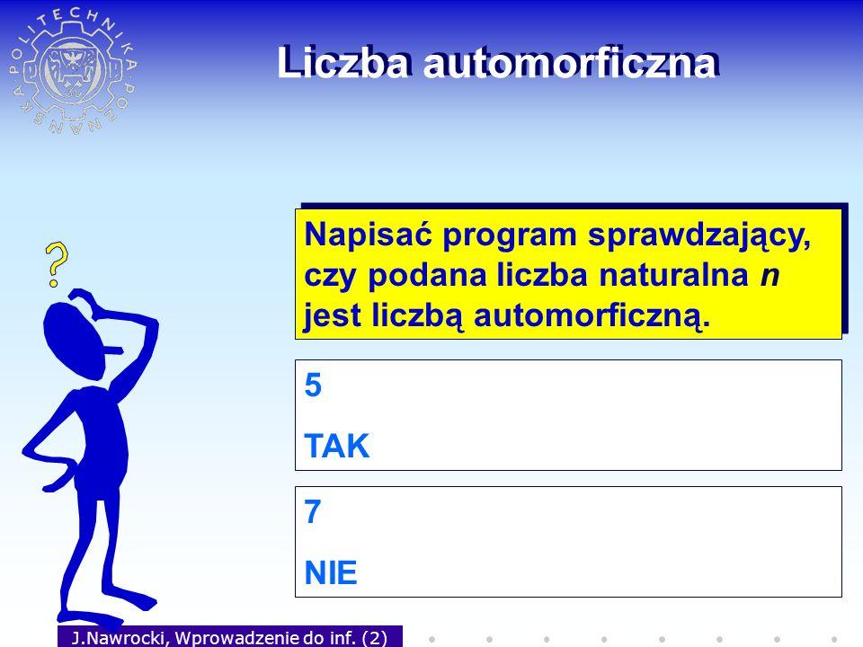 J.Nawrocki, Wprowadzenie do inf. (2) Liczba automorficzna Napisać program sprawdzający, czy podana liczba naturalna n jest liczbą automorficzną. 5 TAK