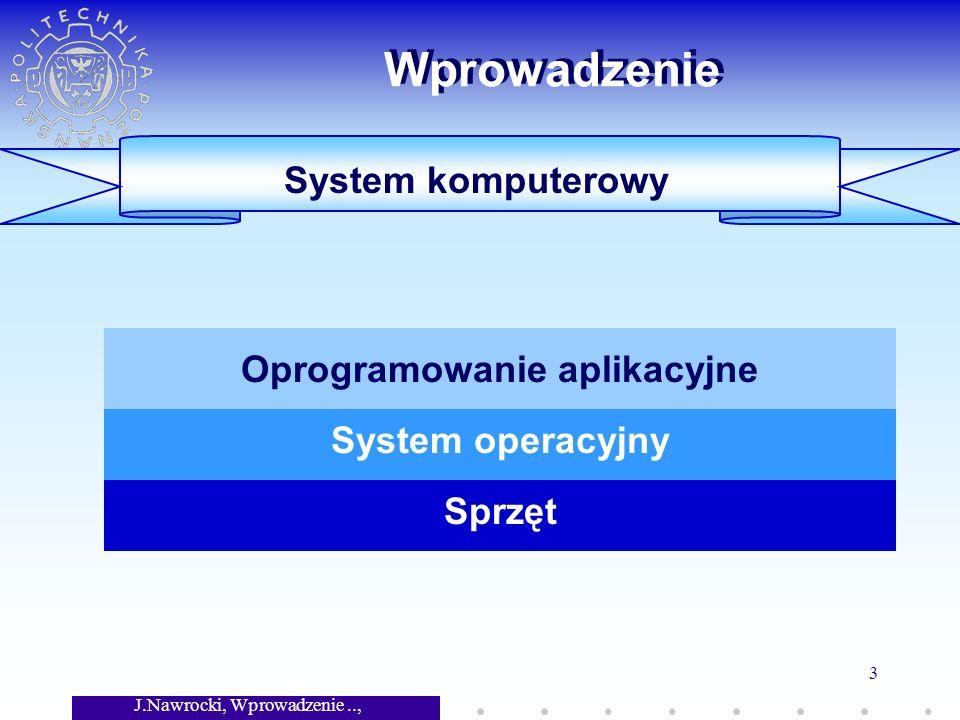 J.Nawrocki, Wprowadzenie.., Wykład 7 3 Wprowadzenie System komputerowy Sprzęt System operacyjny Oprogramowanie aplikacyjne