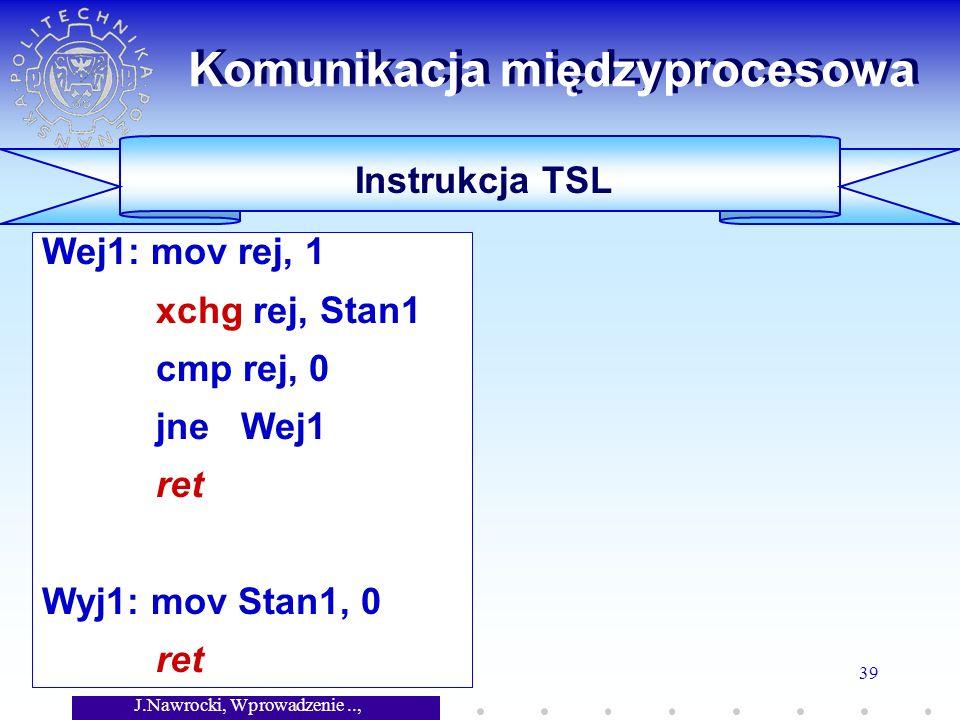 J.Nawrocki, Wprowadzenie.., Wykład 7 39 Wej1: mov rej, 1 xchg rej, Stan1 cmp rej, 0 jne Wej1 ret Wyj1: mov Stan1, 0 ret Komunikacja międzyprocesowa Instrukcja TSL