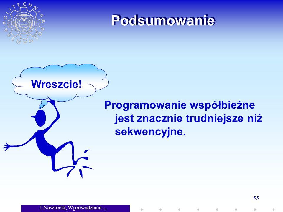 J.Nawrocki, Wprowadzenie.., Wykład 7 55 Podsumowanie Programowanie współbieżne jest znacznie trudniejsze niż sekwencyjne.