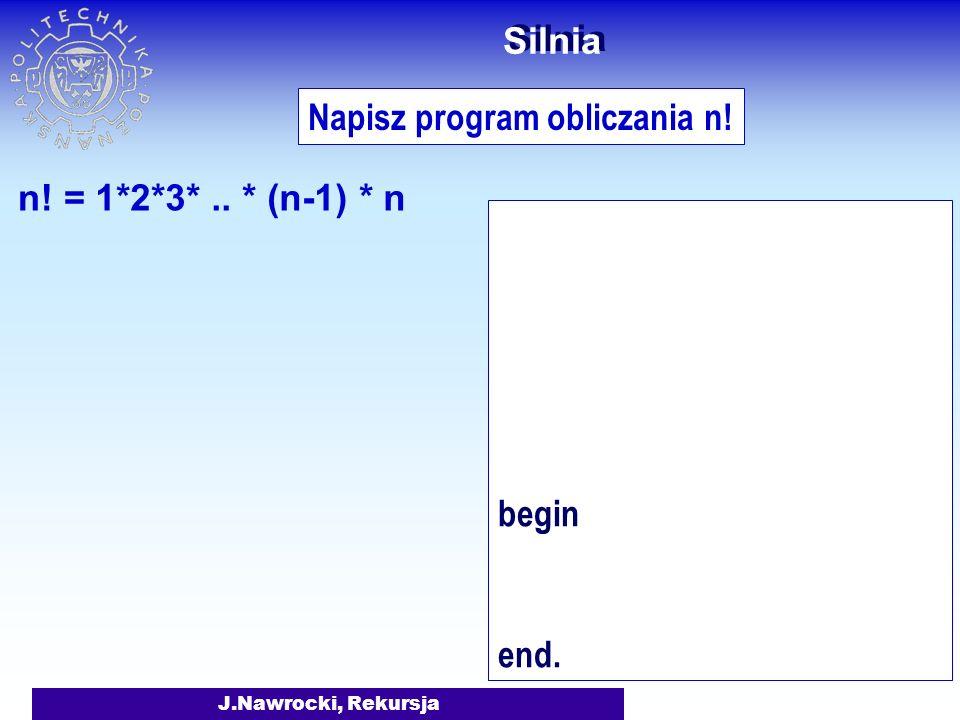 J.Nawrocki, Rekursja Napisz program obliczania n! 1*2*3*.. * (n-1) * n n! = 1 2 3 00! = 1 Silnia 4 1! = 1 2! = 2 3! = 6 4! = 24
