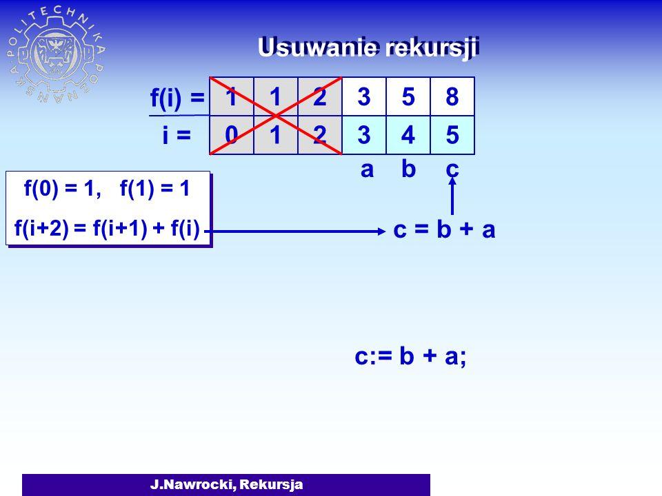 J.Nawrocki, Rekursja Usuwanie rekursji f(0) = 1, f(1) = 1 f(i+2) = f(i+1) + f(i) f(0) = 1, f(1) = 1 f(i+2) = f(i+1) + f(i) 1 0 1 1 f(i) = i = 2 2 3 3 5 4 8 5 c = b + a cab