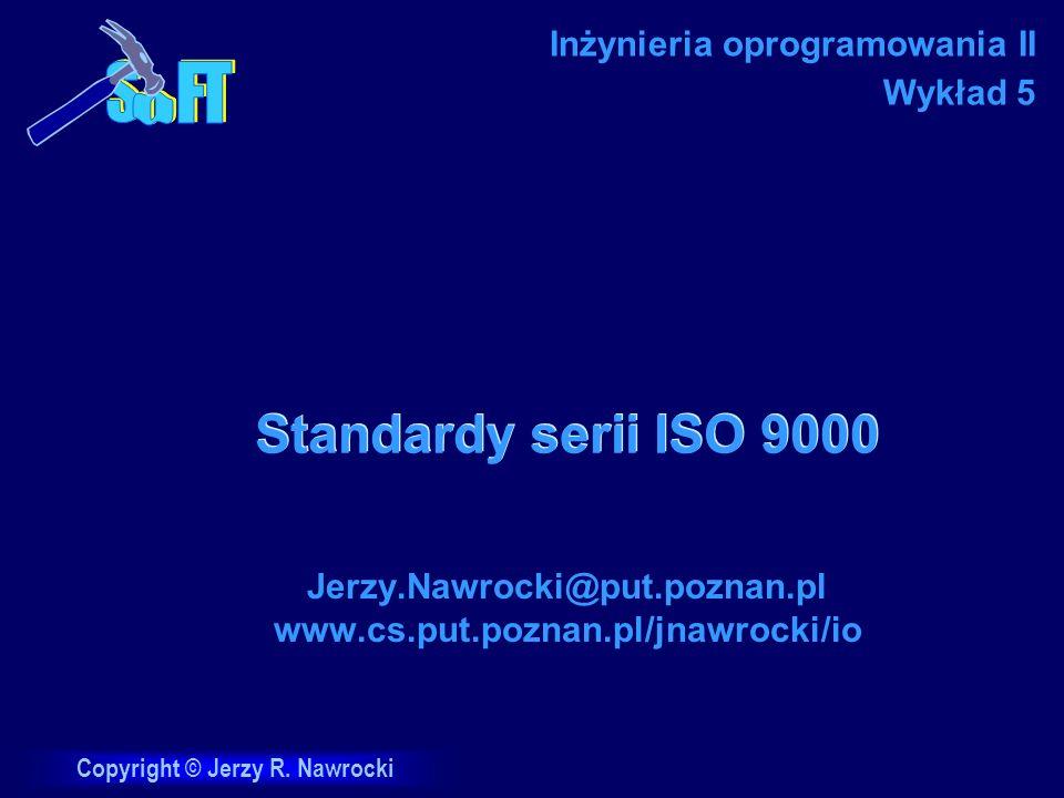 J.Nawrocki, ISO 9000 Plan wykładów 11.03 Zasady skutecznego działania 18.03 Kontrola jakości oprogramowania 1.04 Szacowanie rozmiaru i pracochłonności 15.04 Standardy serii ISO 9000 22.04 Modele CMMI 29.04 Inżynieria wymagań 6.05 Zarządzanie projektami i PRINCE2 13.05 Personal Software Process 20.05 Team Software Process 3.06 Rational Unified Process 10.06 Zwinne metodyki programowania 17.06 Projekty dyplomowe i XPrince