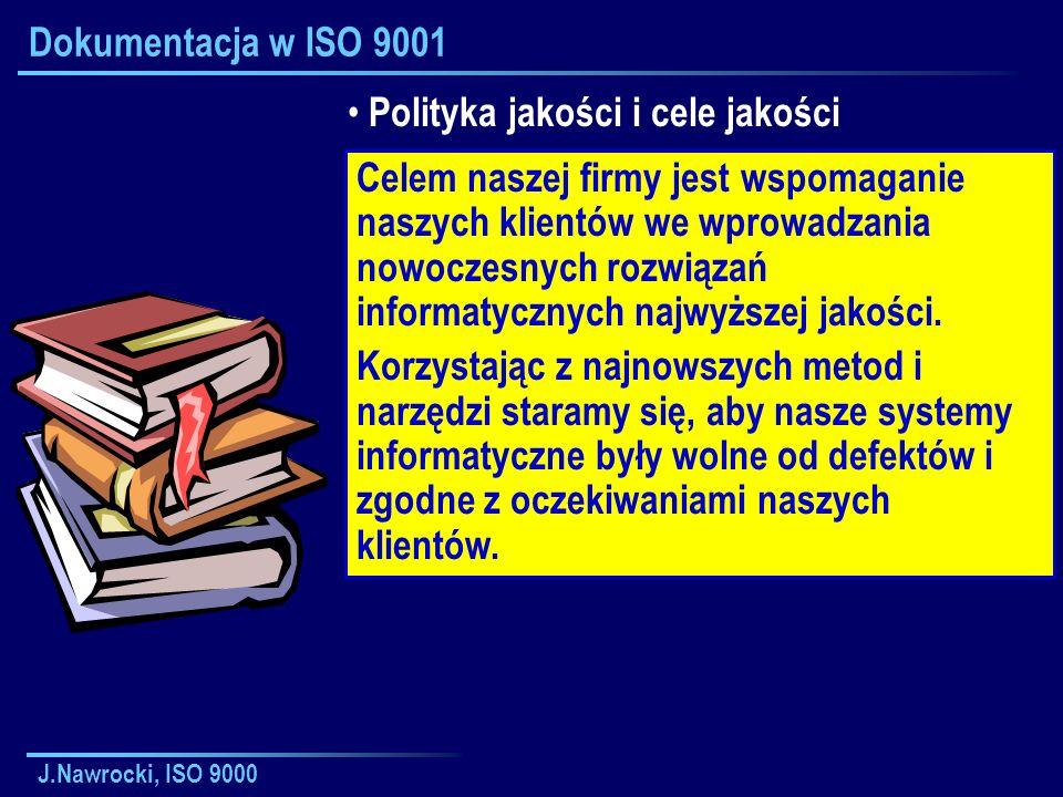 J.Nawrocki, ISO 9000 Dokumentacja w ISO 9001 Polityka jakości i cele jakości Celem naszej firmy jest wspomaganie naszych klientów we wprowadzania nowoczesnych rozwiązań informatycznych najwyższej jakości.