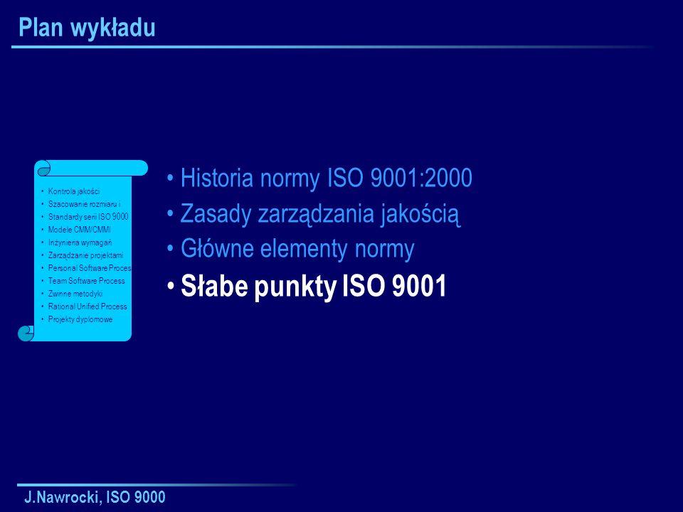 J.Nawrocki, ISO 9000 Plan wykładu Historia normy ISO 9001:2000 Zasady zarządzania jakością Główne elementy normy Słabe punkty ISO 9001 Kontrola jakości Szacowanie rozmiaru i Standardy serii ISO 9000 Modele CMM/CMMI Inżynieria wymagań Zarządzanie projektami Personal Software Process Team Software Process Zwinne metodyki Rational Unified Process Projekty dyplomowe