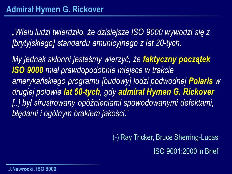 J.Nawrocki, ISO 9000 Admirał Hymen G. Rickover Wielu ludzi twierdziło, że dzisiejsze ISO 9000 wywodzi się z [brytyjskiego] standardu amunicyjnego z la