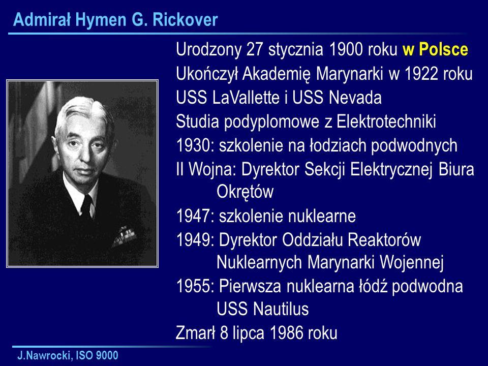 J.Nawrocki, ISO 9000 Admirał Hymen G. Rickover Urodzony 27 stycznia 1900 roku w Polsce Ukończył Akademię Marynarki w 1922 roku USS LaVallette i USS Ne
