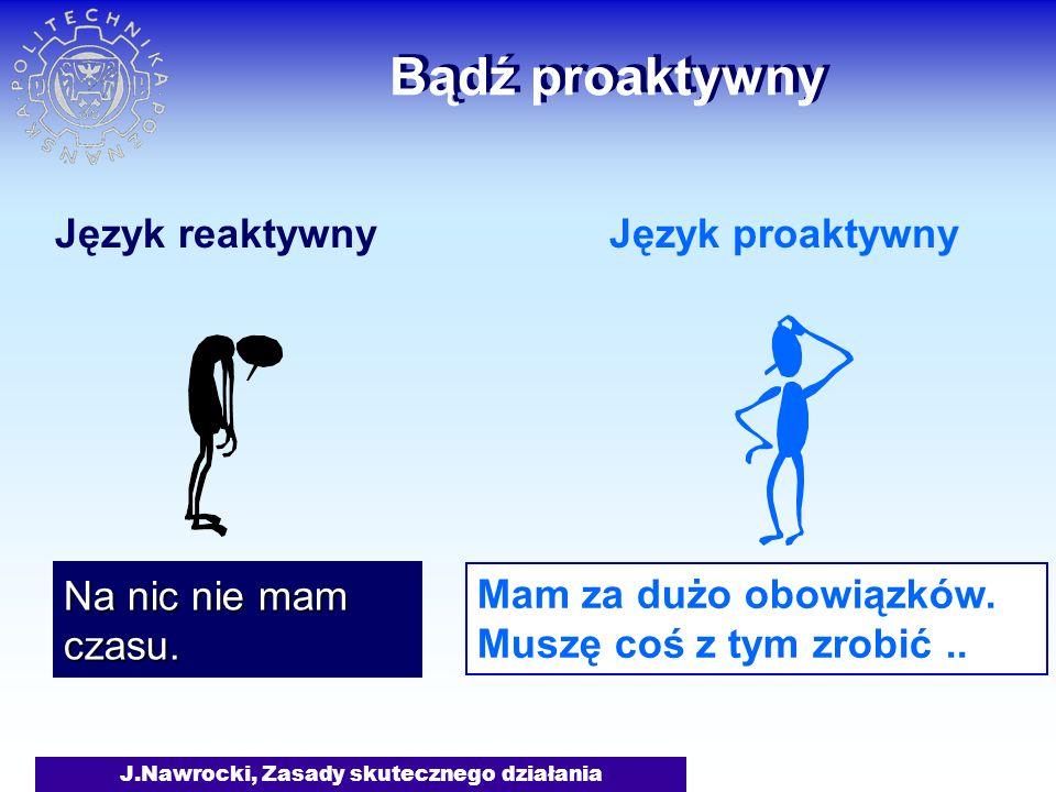 J.Nawrocki, Zasady skutecznego działania Bądź proaktywny Język reaktywnyJęzyk proaktywny Na nic nie mam czasu. Mam za dużo obowiązków. Muszę coś z tym