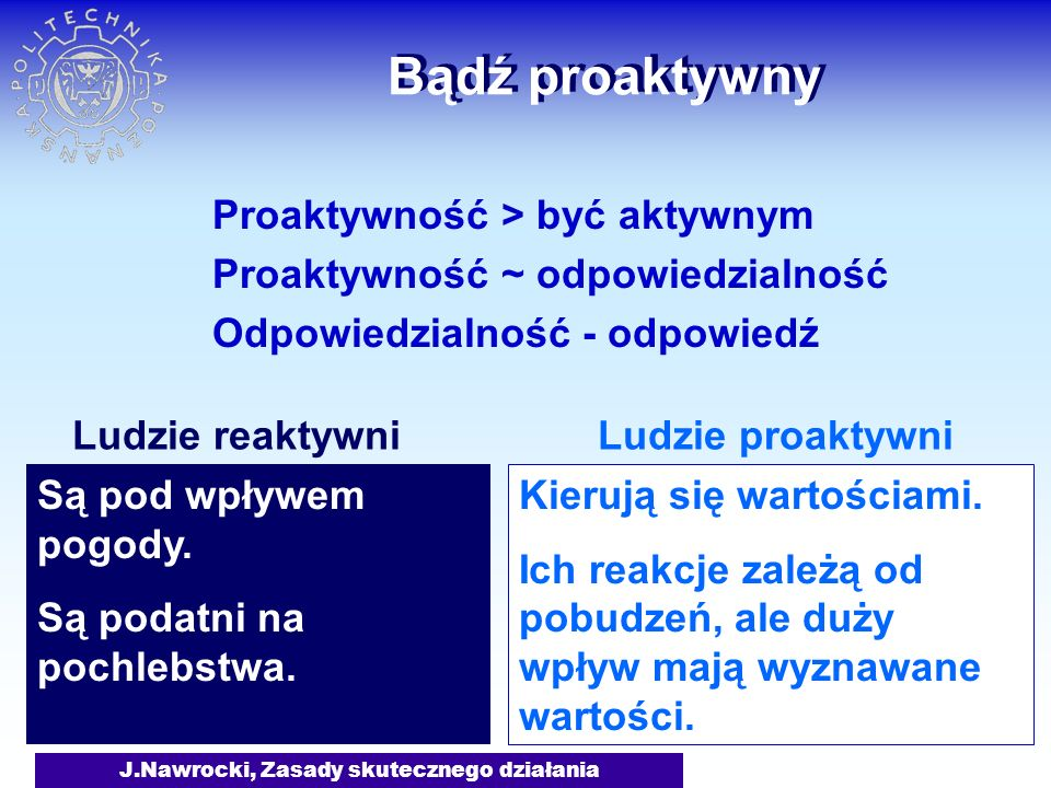 J.Nawrocki, Zasady skutecznego działania Bądź proaktywny Proaktywność > być aktywnym Proaktywność ~ odpowiedzialność Odpowiedzialność - odpowiedź Są p