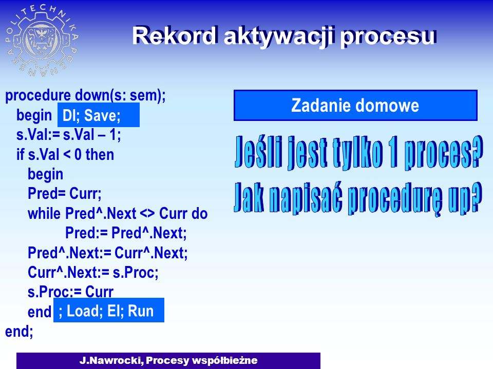 J.Nawrocki, Procesy współbieżne Rekord aktywacji procesu procedure down(s: sem); begin s.Val:= s.Val – 1; if s.Val < 0 then begin Pred= Curr; while Pred^.Next <> Curr do Pred:= Pred^.Next; Pred^.Next:= Curr^.Next; Curr^.Next:= s.Proc; s.Proc:= Curr end end; DI; Save; ; Load; EI; Run Zadanie domowe