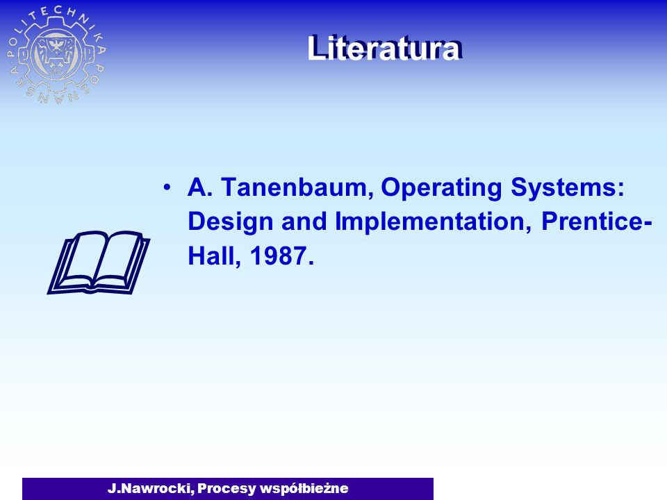 J.Nawrocki, Procesy współbieżne Literatura A. Tanenbaum, Operating Systems: Design and Implementation, Prentice- Hall, 1987.