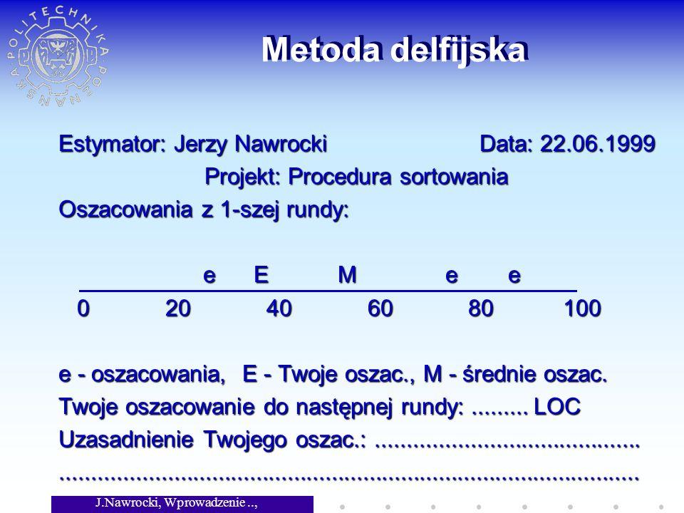 J.Nawrocki, Wprowadzenie.., Wykład 6 Metoda delfijska Estymator: Jerzy Nawrocki Data: 22.06.1999 Projekt: Procedura sortowania Oszacowania z 1-szej rundy: e E M e e e E M e e 0 20 40 60 80 100 0 20 40 60 80 100 e - oszacowania, E - Twoje oszac., M - średnie oszac.