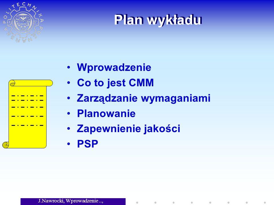 J.Nawrocki, Wprowadzenie.., Wykład 6 Plan wykładu Wprowadzenie Co to jest CMM Zarządzanie wymaganiami Planowanie Zapewnienie jakości PSP