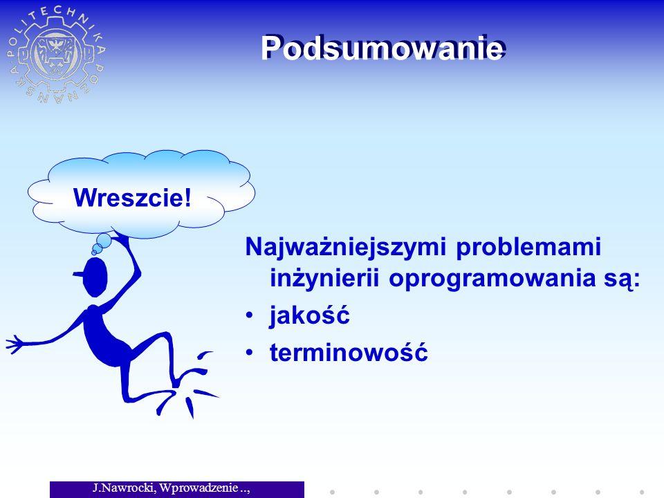 J.Nawrocki, Wprowadzenie.., Wykład 6 Podsumowanie Najważniejszymi problemami inżynierii oprogramowania są: jakość terminowość Wreszcie!