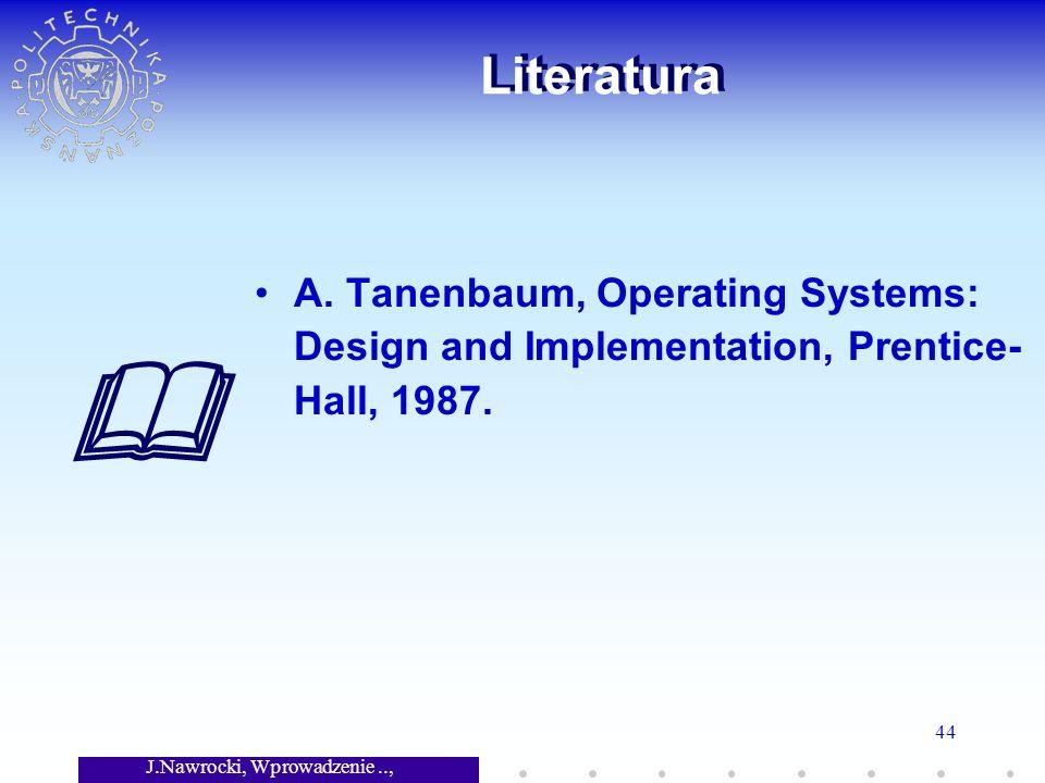 J.Nawrocki, Wprowadzenie.., Wykład 7 44 Literatura A. Tanenbaum, Operating Systems: Design and Implementation, Prentice- Hall, 1987.