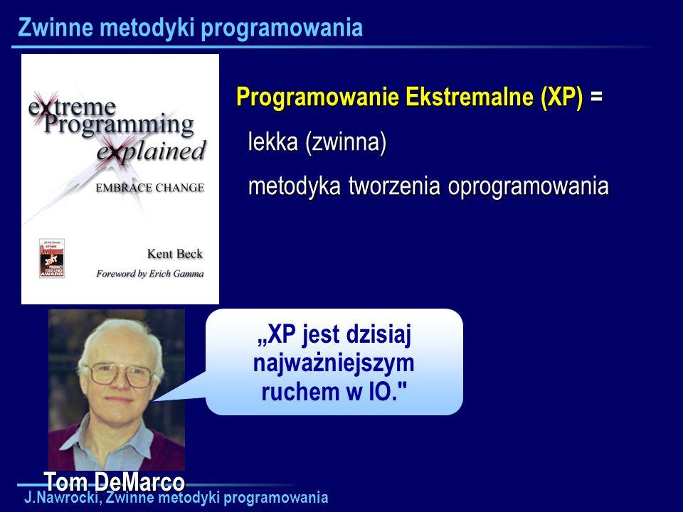 J.Nawrocki, Zwinne metodyki programowania Zwinne metodyki programowania Tom DeMarco XP jest dzisiaj najważniejszym ruchem w IO.