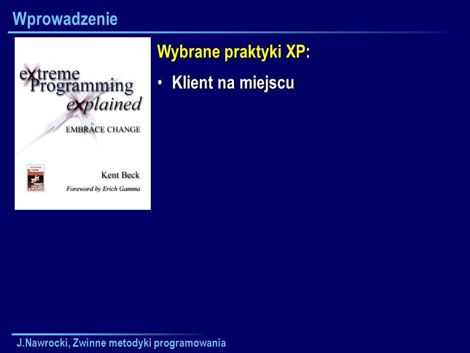 J.Nawrocki, Zwinne metodyki programowania Wprowadzenie Wybrane praktyki XP: Klient na miejscu Klient na miejscu
