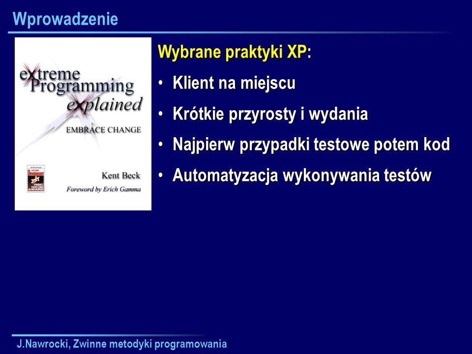 J.Nawrocki, Zwinne metodyki programowania Wprowadzenie Wybrane praktyki XP: Klient na miejscu Klient na miejscu Krótkie przyrosty i wydania Krótkie pr