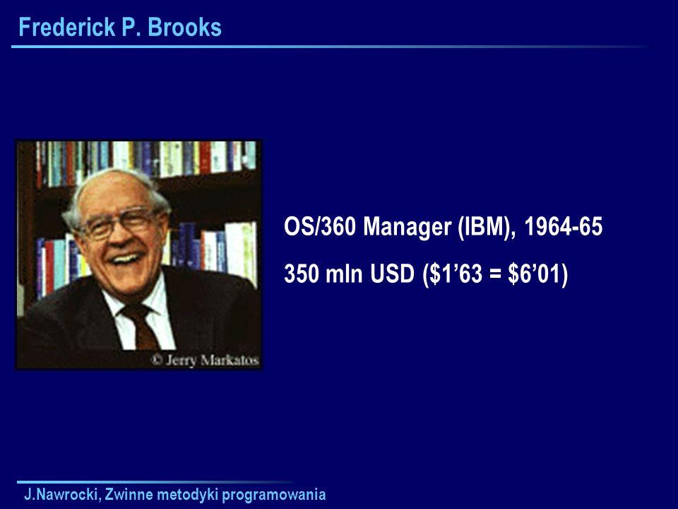 J.Nawrocki, Zwinne metodyki programowania Frederick P. Brooks OS/360 Manager (IBM), 1964-65 350 mln USD ($163 = $601)