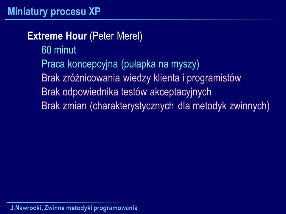 J.Nawrocki, Zwinne metodyki programowania Miniatury procesu XP Extreme Hour (Peter Merel) 60 minut Praca koncepcyjna (pułapka na myszy) Brak zróżnicow