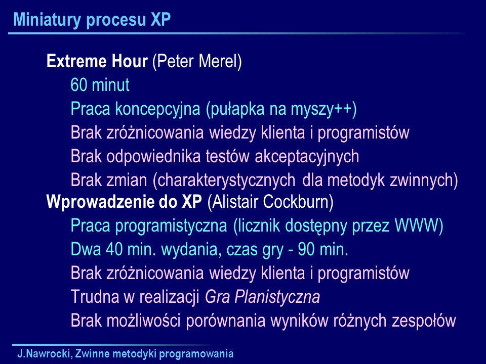 J.Nawrocki, Zwinne metodyki programowania Miniatury procesu XP Extreme Hour (Peter Merel) 60 minut Praca koncepcyjna (pułapka na myszy++) Brak zróżnic