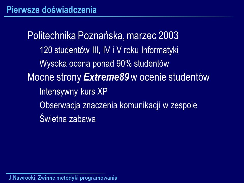J.Nawrocki, Zwinne metodyki programowania Pierwsze doświadczenia Politechnika Poznańska, marzec 2003 120 studentów III, IV i V roku Informatyki Wysoka
