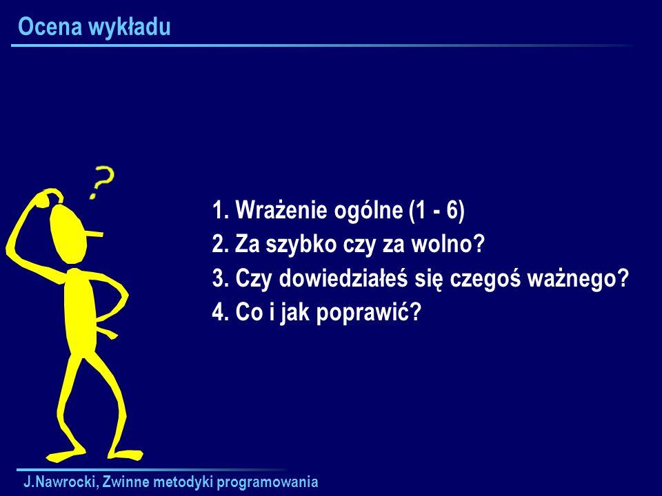 J.Nawrocki, Zwinne metodyki programowania Ocena wykładu 1. Wrażenie ogólne (1 - 6) 2. Za szybko czy za wolno? 3. Czy dowiedziałeś się czegoś ważnego?
