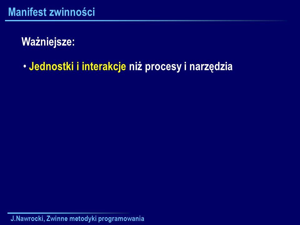 J.Nawrocki, Zwinne metodyki programowania Manifest zwinności Jednostki i interakcje niż procesy i narzędzia Ważniejsze: